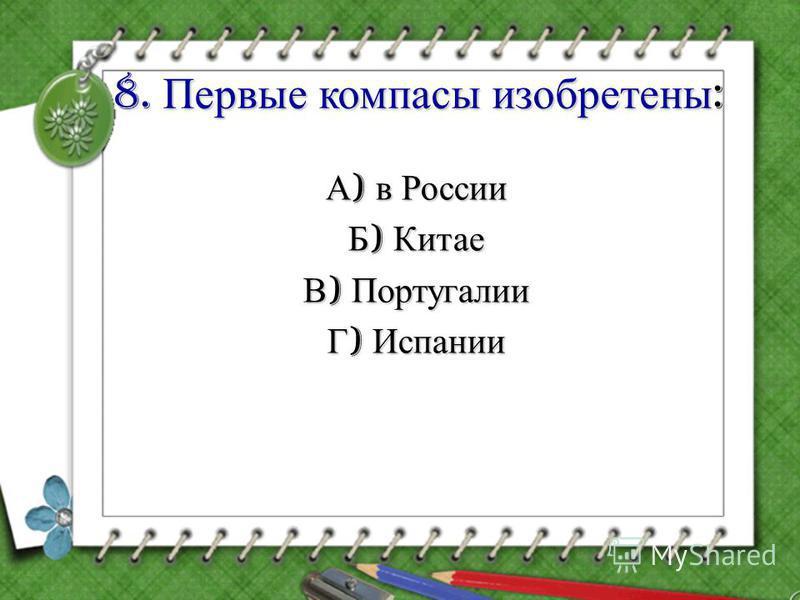 8. Первые компасы изобретены : А ) в России Б ) Китае В ) Португалии Г ) Испании