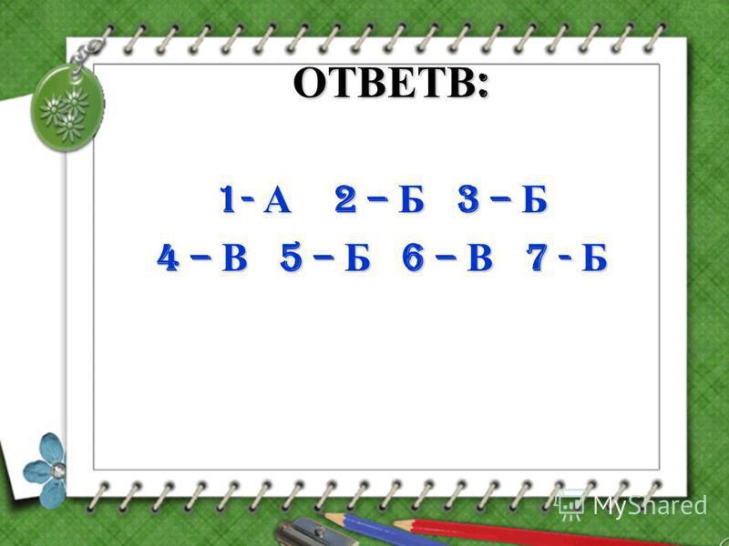 ОТВЕТВ : 1- А 2 – Б 3 – Б 4 – В 5 – Б 6 – В 7 - Б