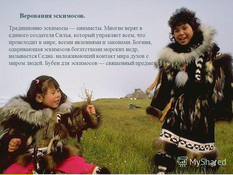 Your Text here Верования эскимосов. Традиционно эскимосы анимисты. Многие верят в единого создателя Силъя, который управляет всем, что происходит в мире, всеми явлениями и законами. Богиня, одаривающая эскимосов богатствами морских недр, называется С