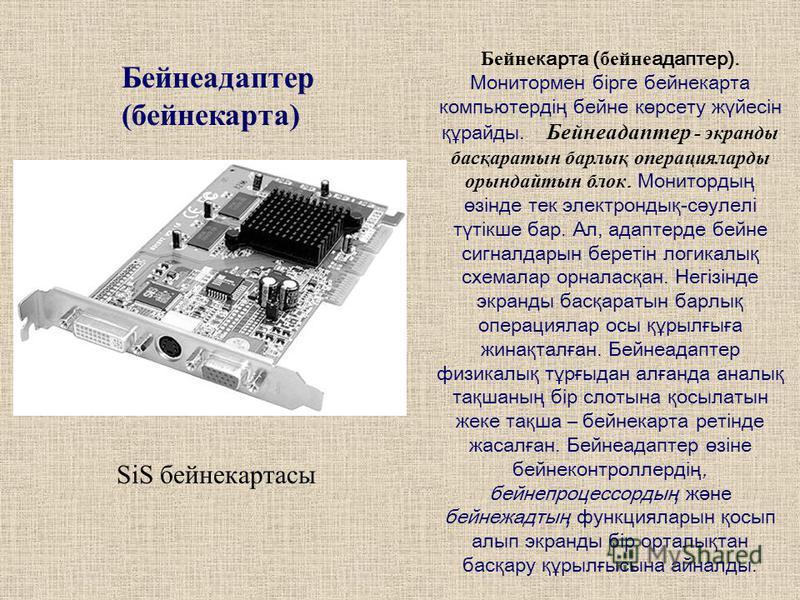 Бейнеадаптер (бене карта) SiS бене картасы Бейне карта ( бейне адаптер). Монитормен бірге бене карта компьютердің бейне көрсету жүйесін құрайды. Бейнеадаптер - экранды басқаратын барлық операцияларды орындайтын блок. Монитордың өзінде тек электрондық