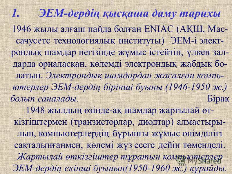 1.ЭЕМ-дердің қысқаша даму тарихы 1946 жилы алғаш пайда полған ENIAC (АҚШ, Мас- сачусетс технологиялық институты) ЭЕМ-і элект- рондық шамдар негізінде жұмыс істейтін, үлкен зал- да-да орналасқан, көлемді электрондық жабдық по- латыни. Электрондық шамд