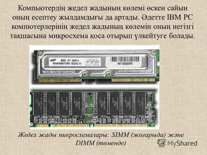 Компьютердің жедел жаждының көлемі өскен сайын оның эссептеу жил дамдығы да артады. Әдетте ІВМ РС компютерлерінің жедел жаждының көлемін оның негізгі тақшасына микросхема қоса отырып үлкейтуге полады. Жедел жажды микросхемалары: SIMM (жоғарыда) және
