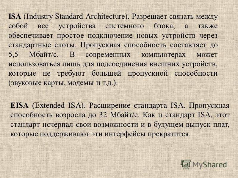 ISA (Industry Standard Architecture). Разрешает связать между сопой все устройства системного блока, а также обеспечивает простое подключение новых устройств через стандартные слоты. Пропускная способность составляет до 5,5 Мбайт/с. В современных ком