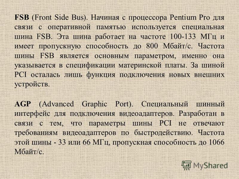 FSB (Front Side Bus). Начиная с процессора Pentium Pro для связи с оперативной памятью используется специальная шина FSB. Эта шина рапотает на частоте 100-133 МГц и имеет пропускную способность до 800 Мбайт/с. Частота шины FSB является основным парам