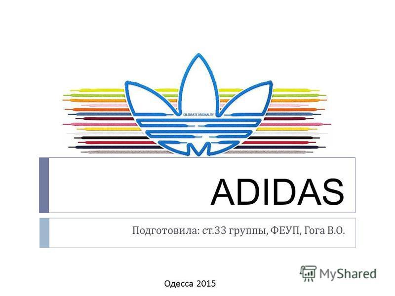 ADIDAS Подготовила : ст.33 группы, ФЕУП, Гога В. О. Одесса 2015
