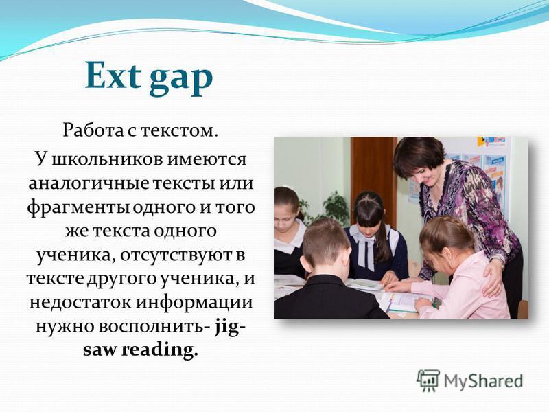 Ext gap Работа с текстом. У школьников имеются аналогичные тексты или фрагменты одного и того же текста одного ученика, отсутствуют в тексте другого ученика, и недостаток информации нужно восполнить- jig- saw reading.