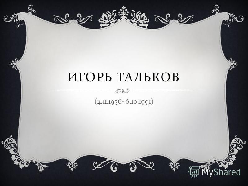 ИГОРЬ ТАЛЬКОВ (4.11.1956- 6.10.1991)