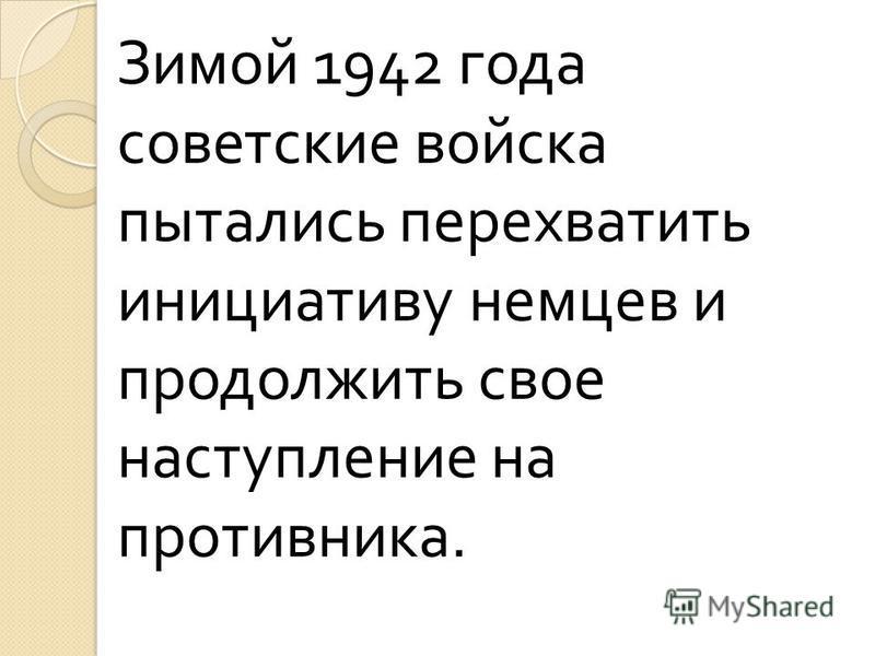 Зимой 1942 года советские войска пытались перехватить инициативу немцев и продолжить свое наступление на противника.