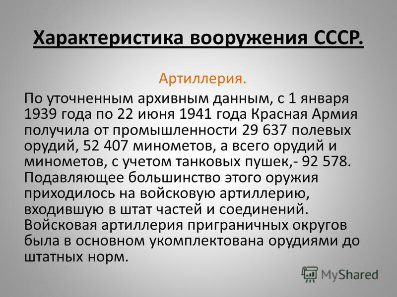 Характеристика вооружения СССР. Артиллерия. По уточненным архивным данным, с 1 января 1939 года по 22 июня 1941 года Красная Армия получила от промышленности 29 637 полевых орудий, 52 407 минометов, а всего орудий и минометов, с учетом танковых пушек