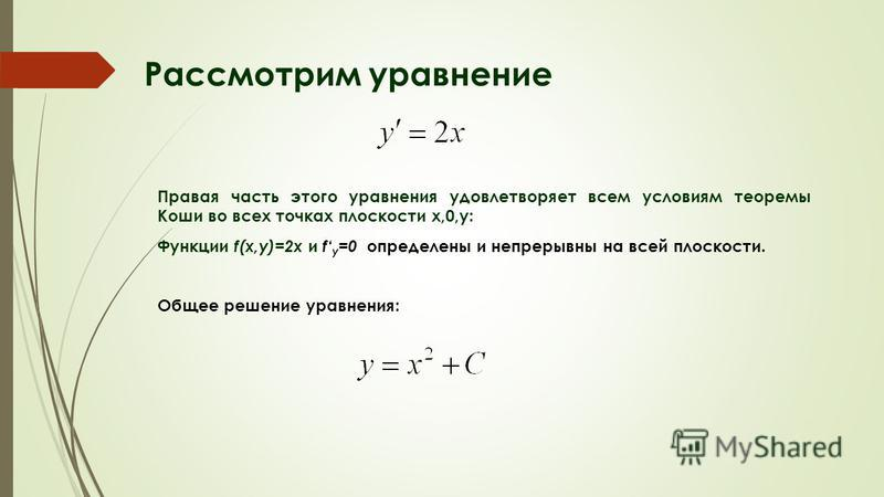 Рассмотрим уравнение Правая часть этого уравнения удовлетворяет всем условиям теоремы Коши во всех точках плоскости x,0,y: Функции f(x,y)=2x и f y =0 определены и непрерывны на всей плоскости. Общее решение уравнения: