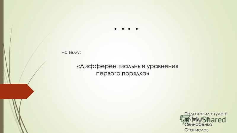 .... Презентация На тему: «Дифференциальные уравнения первого порядка» Подготовил студент группы К-11 Свиноренко Станислав