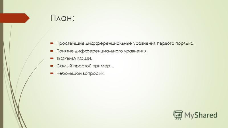 План: Простейшие дифференциальные уравнения первого порядка. Понятие дифференциального уравнения. ТЕОРЕМА КОШИ. Самый простой пример… Небольшой вопросик.