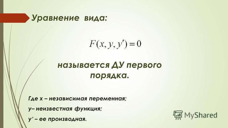 Уравнение вида: называется ДУ первого порядка. Где х – независимая переменная; у– неизвестная функция; у – ее производная.