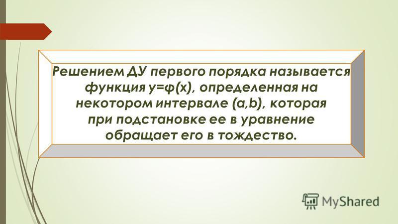 Решением ДУ первого порядка называется функция у=φ(х), определенная на некотором интервале (a,b), которая при подстановке ее в уравнение обращает его в тождество.