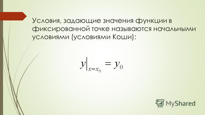 Условия, задающие значения функции в фиксированной точке называются начальными условиями (условиями Коши):