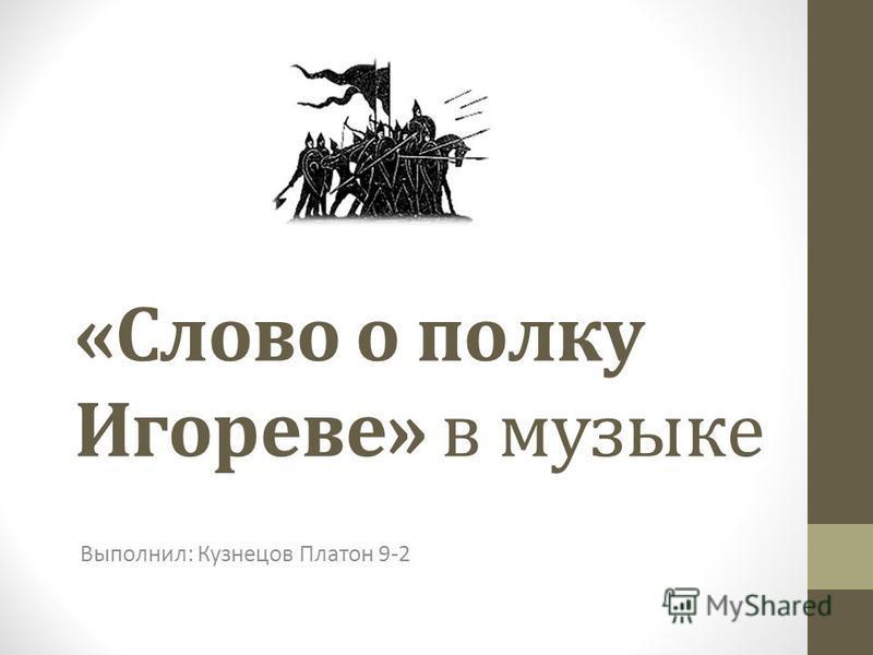 «Слово о полку Игореве» в музыке Выполнил: Кузнецов Платон 9-2