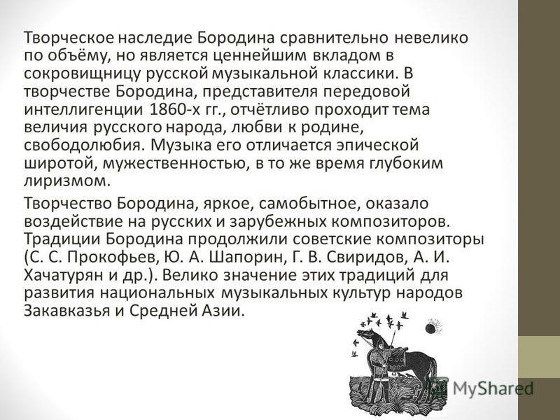 Творческое наследие Бородина сравнительно невелико по объёму, но является ценнейшим вкладом в сокровищницу русской музыкальной классики. В творчестве Бородина, представителя передовой интеллигенции 1860-х гг., отчётливо проходит тема величия русского