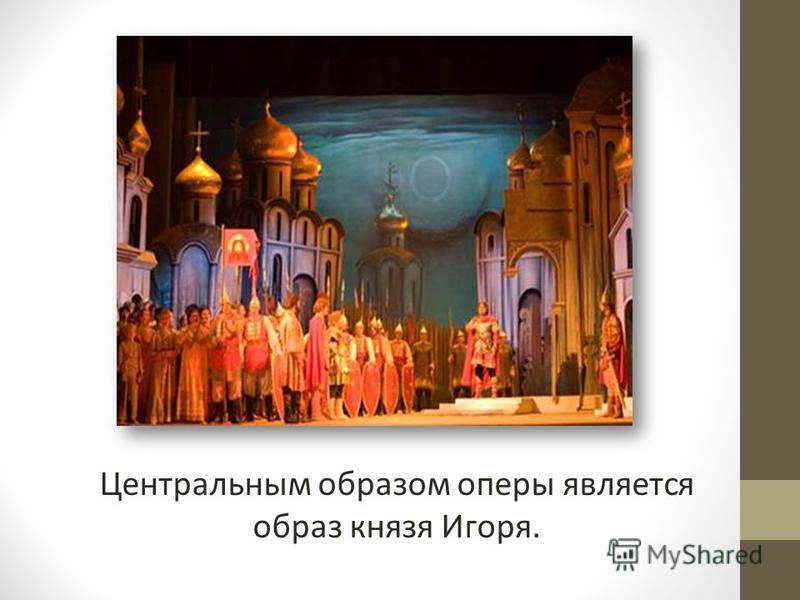 Центральным образом оперы является образ князя Игоря.