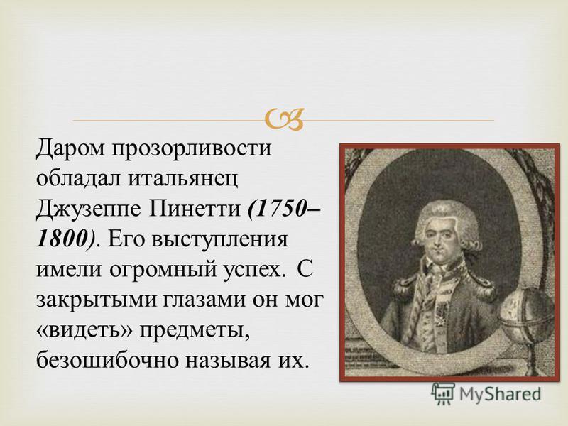 Даром прозорливости обладал итальянец Джузеппе Пинетти (1750– 1800 ). Его выступления имели огромный успех. С закрытыми глазами он мог « видеть » предметы, безошибочно называя их.