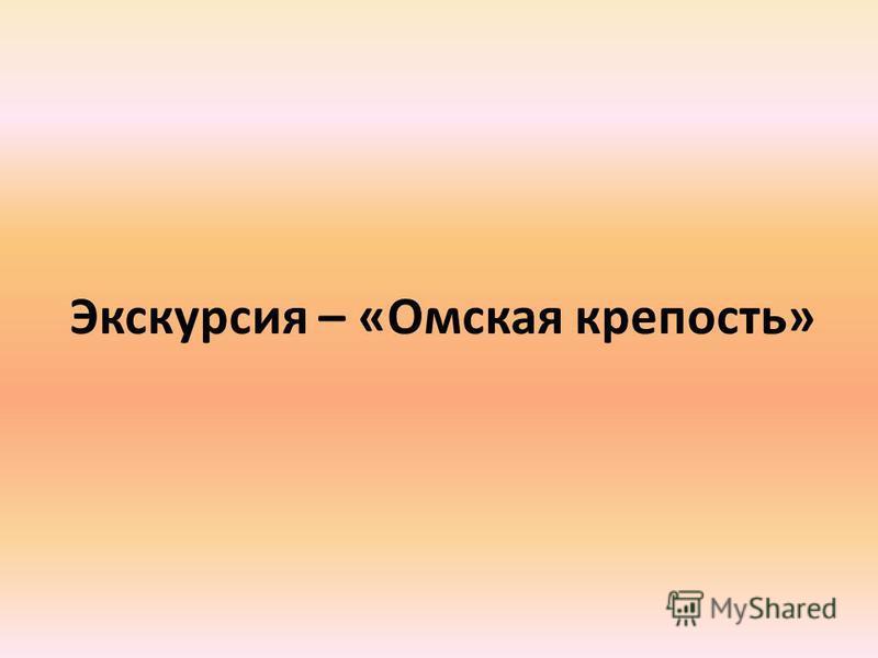 Экскурсия – «Омская крепость»