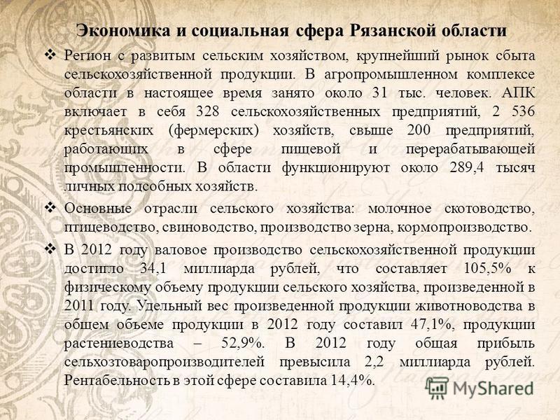 Экономика и социальная сфера Рязанской области Регион с развитым сельским хозяйством, крупнейший рынок сбыта сельскохозяйственной продукции. В агропромышленном комплексе области в настоящее время занято около 31 тыс. человек. АПК включает в себя 328