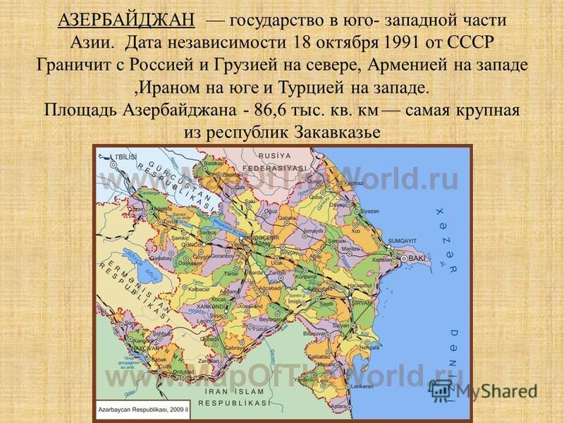 АЗЕРБАЙДЖАН государство в юго- западной части Азии. Дата независимости 18 октября 1991 от СССР Граничит с Россией и Грузией на севере, Арменией на западе,Ираном на юге и Турцией на западе. Площадь Азербайджана - 86,6 тыс. кв. км самая крупная из респ
