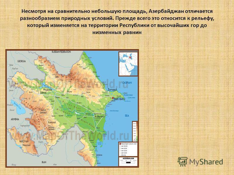 Несмотря на сравнительно небольшую площадь, Азербайджан отличается разнообразием природных условий. Прежде всего это относится к рельефу, который изменяется на территории Республики от высочайших гор до низменных равнин