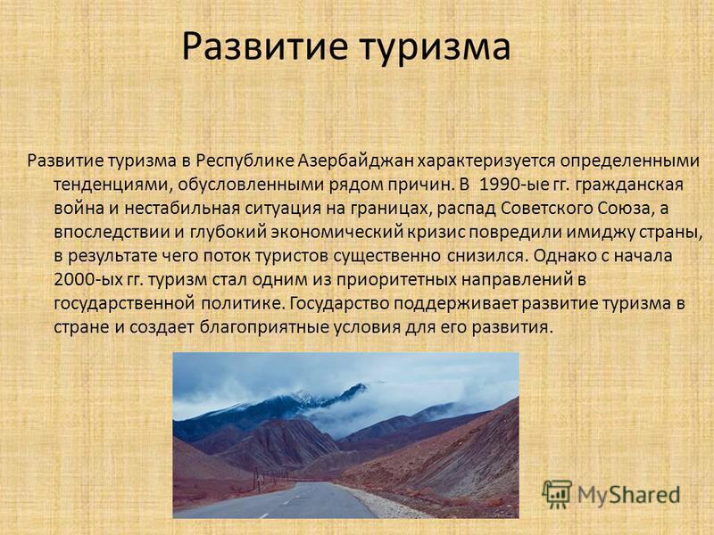 Развитие туризма Развитие туризма в Республике Азербайджан характеризуется определенными тенденциями, обусловленными рядом причин. В 1990-ые гг. гражданская война и нестабильная ситуация на границах, распад Советского Союза, а впоследствии и глубокий