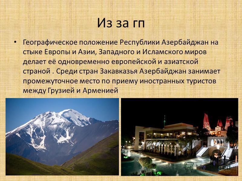 Из за гп Географическое положение Республики Азербайджан на стыке Европы и Азии, Западного и Исламского миров делает её одновременно европейской и азиатской страной. Среди стран Закавказья Азербайджан занимает промежуточное место по приему иностранны
