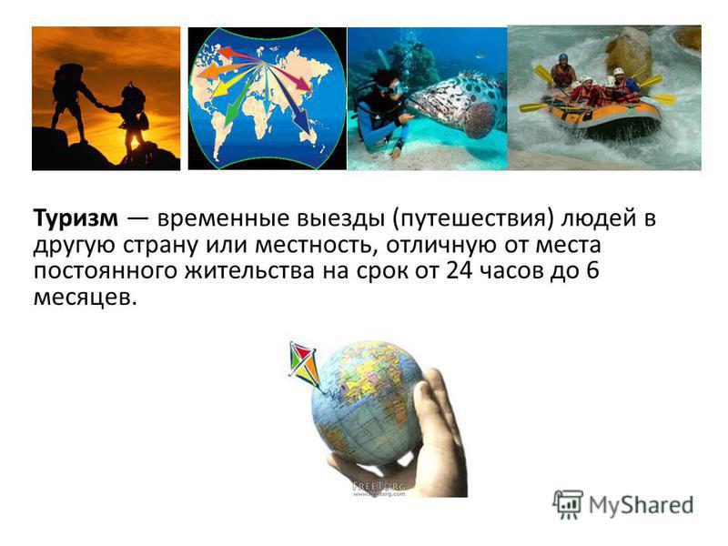 Туризм временные выезды (путешествия) людей в другую страну или местность, отличную от места постоянного жительства на срок от 24 часов до 6 месяцев.