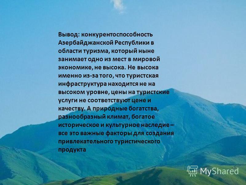 Вывод: конкурентоспособность Азербайджанской Республики в области туризма, который ныне занимает одно из мест в мировой экономике, не высока. Не высока именно из-за того, что туристская инфраструктура находится не на высоком уровне, цены на туристски