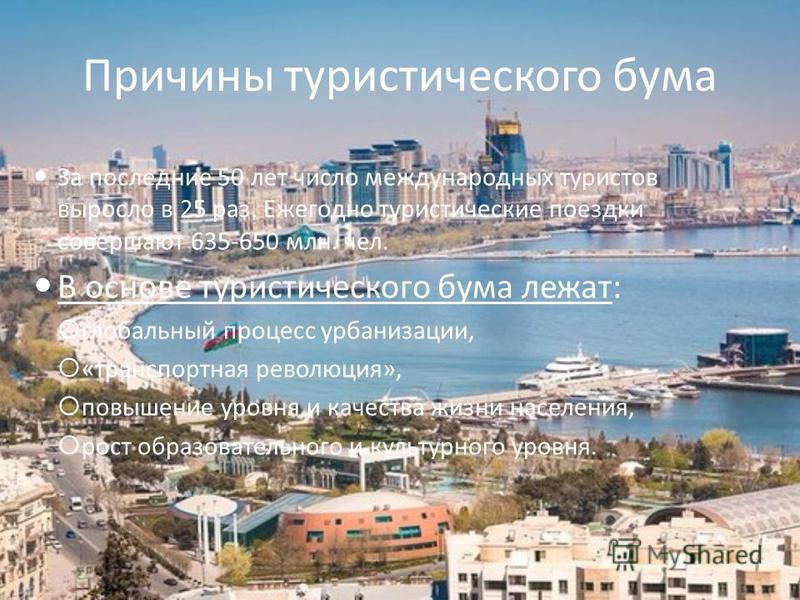 Причины туристического бума За последние 50 лет число международных туристов выросло в 25 раз. Ежегодно туристические поездки совершают 635-650 млн. чел. В основе туристического бума лежат: глобальный процесс урбанизации, «транспортная революция», по