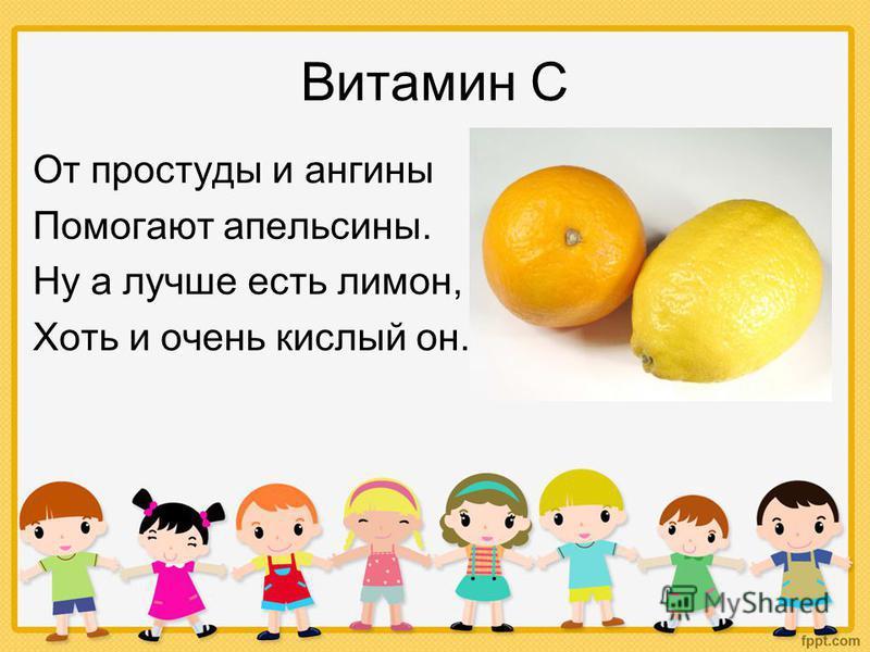 Витамин С От простуды и ангины Помогают апельсины. Ну а лучше есть лимон, Хоть и очень кислый он.