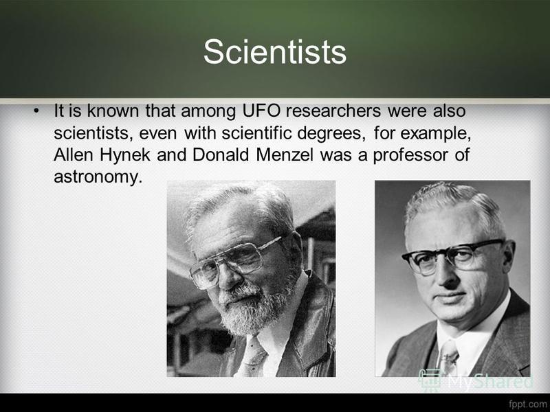 Scientists It is known that among UFO researchers were also scientists, even with scientific degrees, for example, Allen Hynek and Donald Menzel was a professor of astronomy.