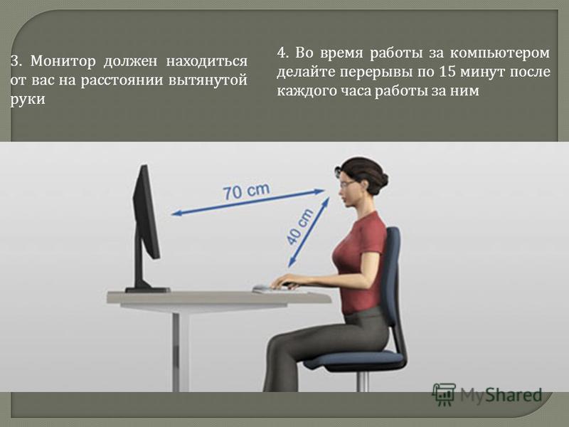3. Монитор должен находиться от вас на расстоянии вытянутой руки 4. Во время работы за компьютером делайте перерывы по 15 минут после каждого часа работы за ним