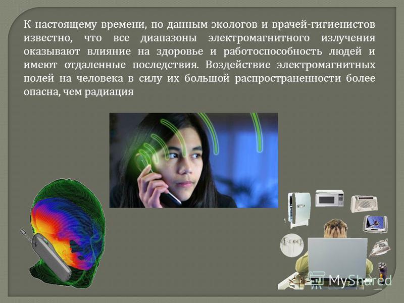К настоящему времени, по данным экологов и врачей - гигиенистов известно, что все диапазоны электромагнитного излучения оказывают влияние на здоровье и работоспособность людей и имеют отдаленные последствия. Воздействие электромагнитных полей на чело