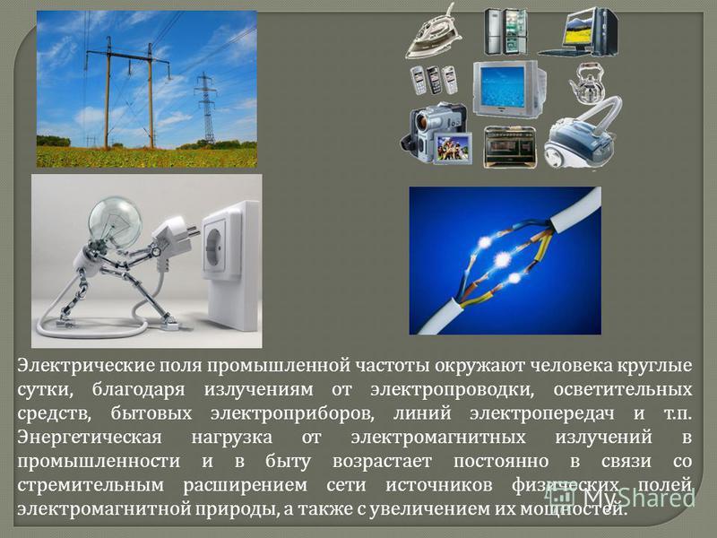 Электрические поля промышленной частоты окружают человека круглые сутки, благодаря излучениям от электропроводки, осветительных средств, бытовых электроприборов, линий электропередач и т. п. Энергетическая нагрузка от электромагнитных излучений в про