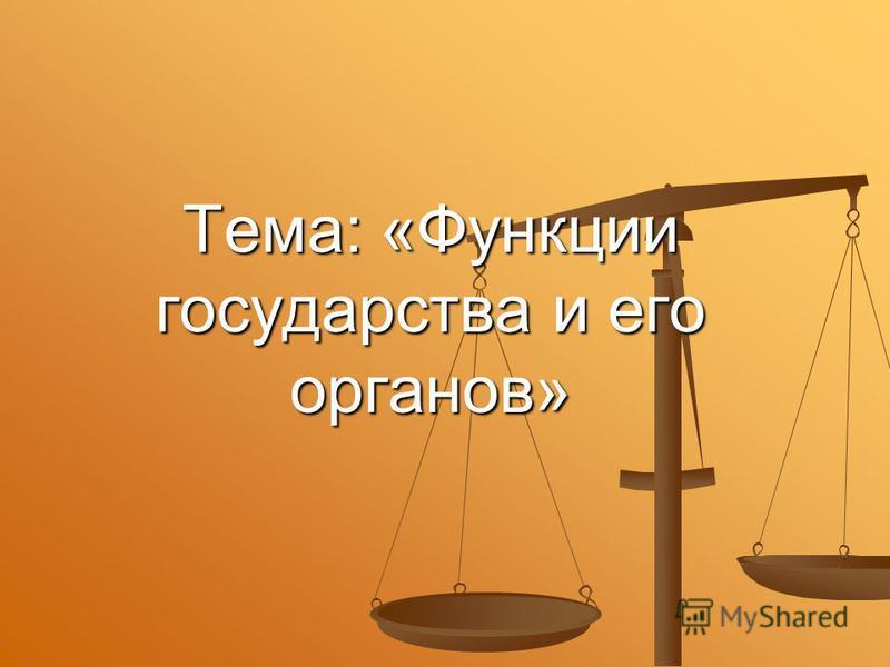 Тема: «Функции государства и его органов»
