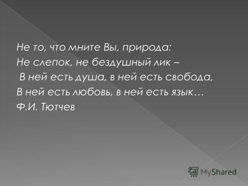 Не то, что мните Вы, природа: Не слепок, не бездушный лик – В ней есть душа, в ней есть свобода, В ней есть любовь, в ней есть язык… Ф.И. Тютчев