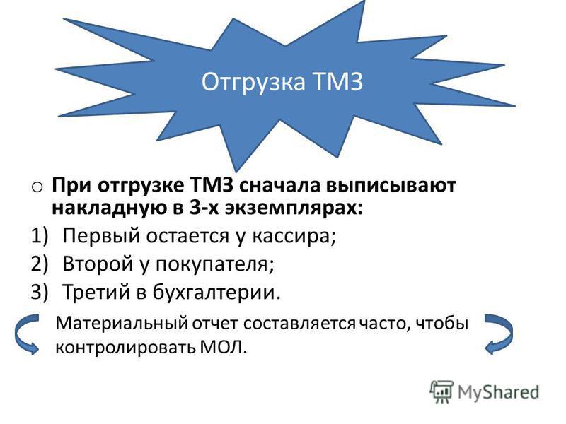 o При отгрузке ТМЗ сначала выписывают накладную в 3-х экземплярах: 1)Первый остается у кассира; 2)Второй у покупателя; 3)Третий в бухгалтерии. Материальный отчет составляется часто, чтобы контролировать МОЛ. Отгрузка ТМЗ