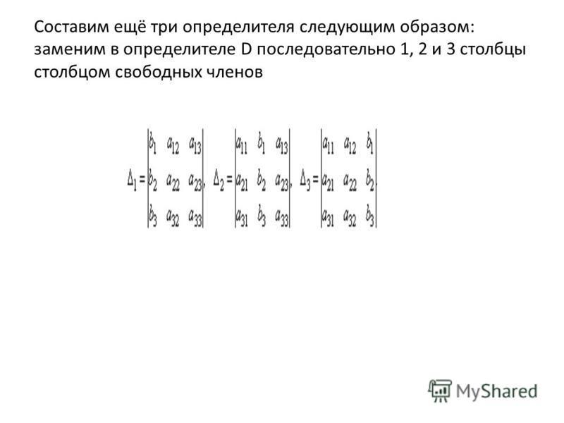 Составим ещё три определителя следующим образом: заменим в определителе D последовательно 1, 2 и 3 столбцы столбцом свободных членов
