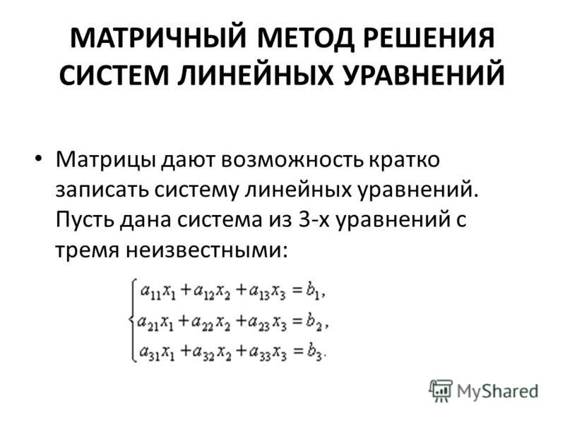 МАТРИЧНЫЙ МЕТОД РЕШЕНИЯ СИСТЕМ ЛИНЕЙНЫХ УРАВНЕНИЙ Матрицы дают возможность кратко записать систему линейных уравнений. Пусть дана система из 3-х уравнений с тремя неизвестными: