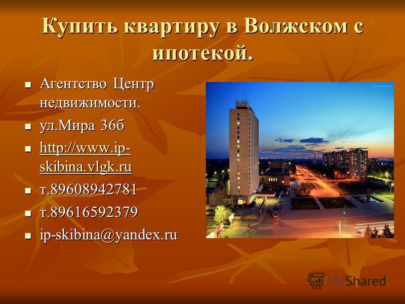 Купить квартиру в Волжском с ипотекой. Агентство Центр недвижимости. Агентство Центр недвижимости. ул.Мира 36 б ул.Мира 36 б http://www.ip- skibina.vlgk.ru http://www.ip- skibina.vlgk.ru http://www.ip- skibina.vlgk.ru http://www.ip- skibina.vlgk.ru т