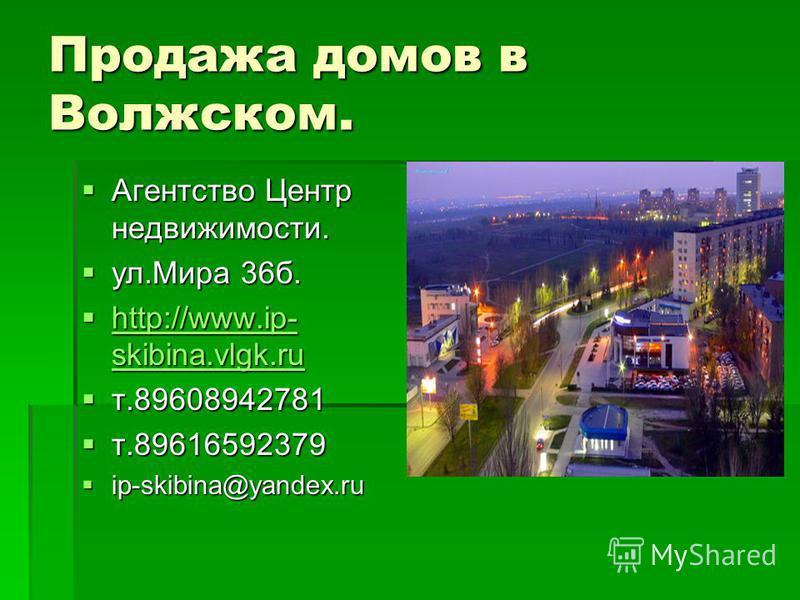 Продажа домов в Волжском. Агентство Центр недвижимости. Агентство Центр недвижимости. ул.Мира 36 б. ул.Мира 36 б. http://www.ip- skibina.vlgk.ru http://www.ip- skibina.vlgk.ru http://www.ip- skibina.vlgk.ru http://www.ip- skibina.vlgk.ru т.8960894278