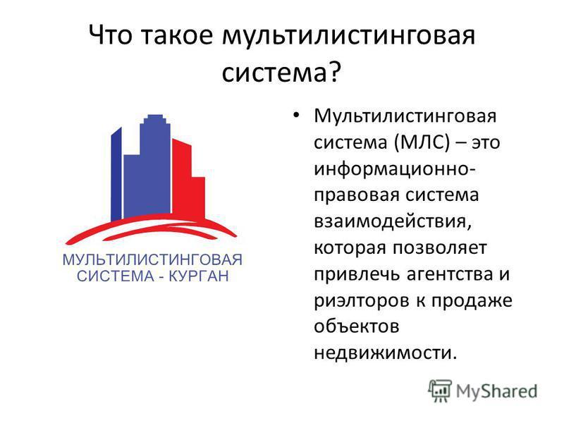Что такое мультилистинговая система? Мультилистинговая система (МЛС) – это информационно- правовая система взаимодействия, которая позволяет привлечь агентства и риэлторов к продаже объектов недвижимости.