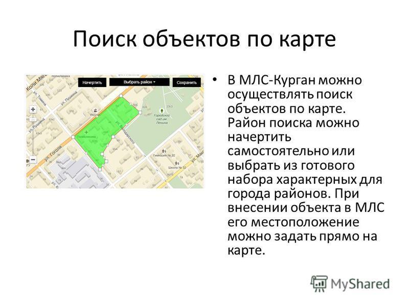 Поиск объектов по карте В МЛС-Курган можно осуществлять поиск объектов по карте. Район поиска можно начертить самостоятельно или выбрать из готового набора характерных для города районов. При внесении объекта в МЛС его местоположение можно задать пря