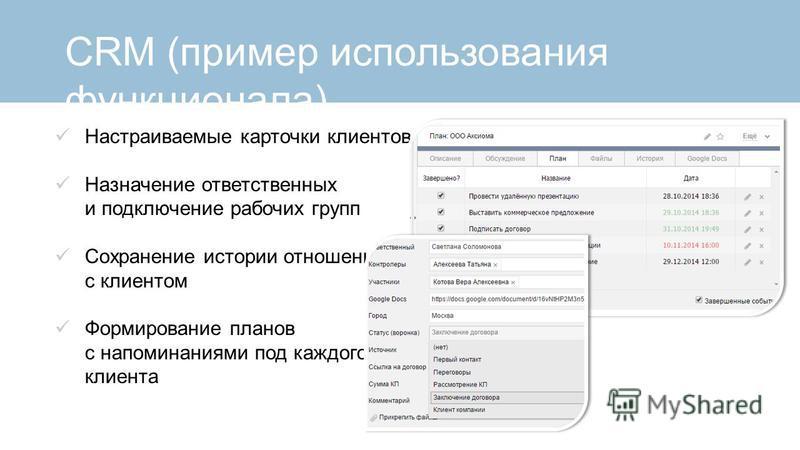 CRM (пример использования функционала) Настраиваемые карточки клиентов Назначение ответственных и подключение рабочих групп Сохранение истории отношений с клиентом Формирование планов с напоминаниями под каждого клиента