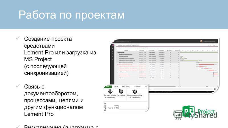 Работа по проектам Создание проекта средствами Lement Pro или загрузка из MS Project (с последующей синхронизацией) Связь с документооборотом, процессами, целями и другим функционалом Lement Pro Визуализация (диаграмма с цветовой индикацией по поруче
