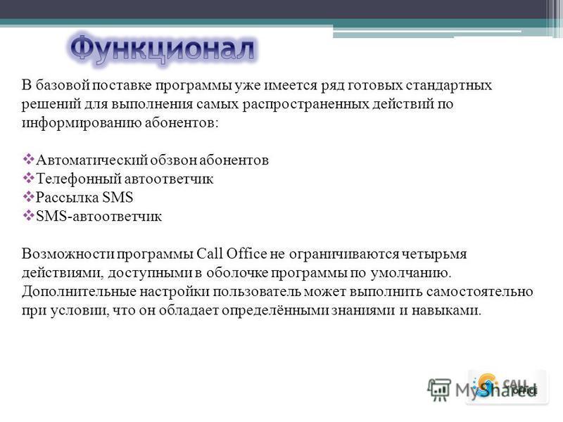 В базовой поставке программы уже имеется ряд готовых стандартных решений для выполнения самых распространенных действий по информированию абонентов: Автоматический обзвон абонентов Телефонный автоответчик Рассылка SMS SMS-автоответчик Возможности про