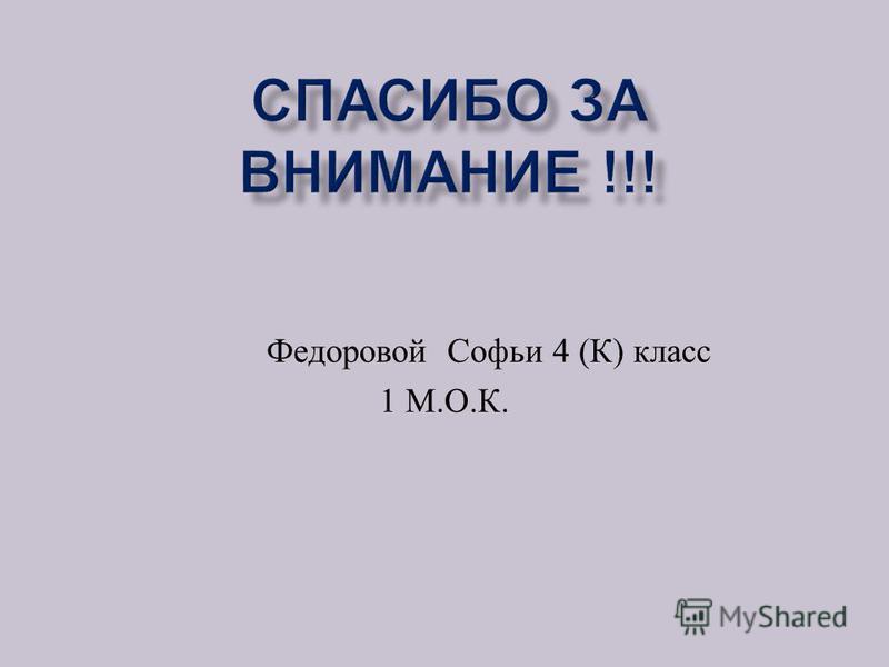 Федоровой Софьи 4 ( К ) класс 1 М. О. К.